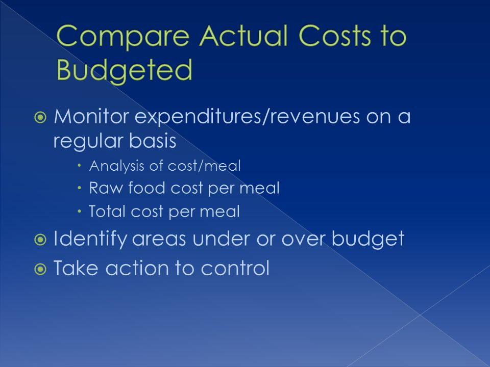 Monitor expenditures/revenues on a regular basis Analysis of cost/meal Raw food cost per meal Total cost per meal Identify areas under or over budget Take action to control