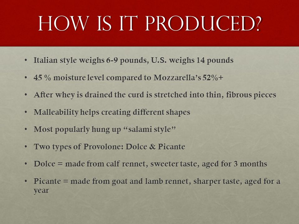 How is it produced? Italian style weighs 6-9 pounds, U.S. weighs 14 pounds Italian style weighs 6-9 pounds, U.S. weighs 14 pounds 45 % moisture level