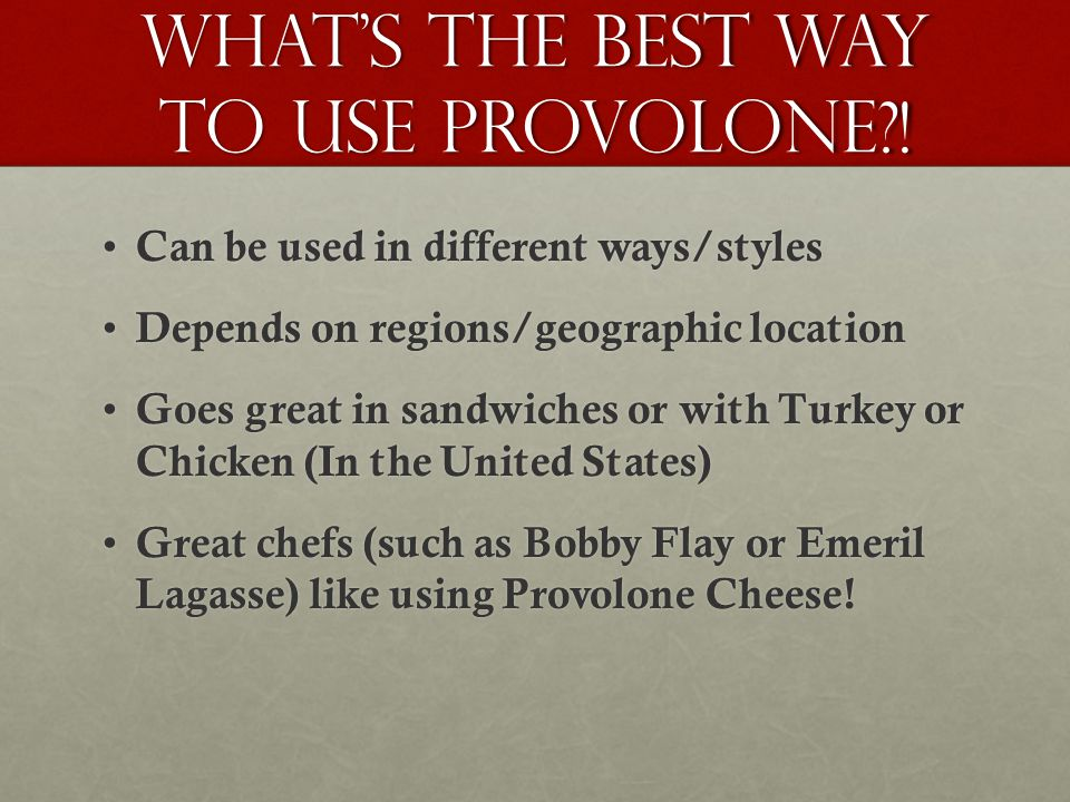 Whats the best way to use provolone?! Can be used in different ways/styles Can be used in different ways/styles Depends on regions/geographic location