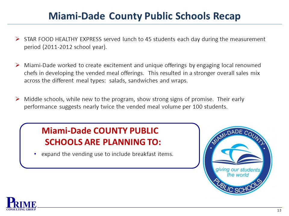 13 Miami-Dade County Public Schools Recap Miami-Dade COUNTY PUBLIC SCHOOLS ARE PLANNING TO: expand the vending use to include breakfast items.
