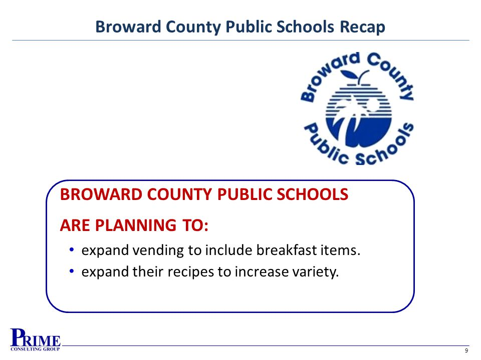 9 Broward County Public Schools Recap BROWARD COUNTY PUBLIC SCHOOLS ARE PLANNING TO: expand vending to include breakfast items.