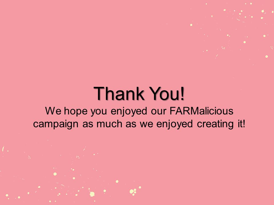 Thank You! Thank You! We hope you enjoyed our FARMalicious campaign as much as we enjoyed creating it!