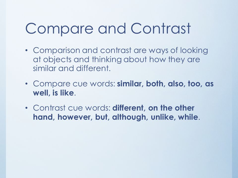 Compare and Contrast Comparison and contrast are ways of looking at objects and thinking about how they are similar and different. Compare cue words: