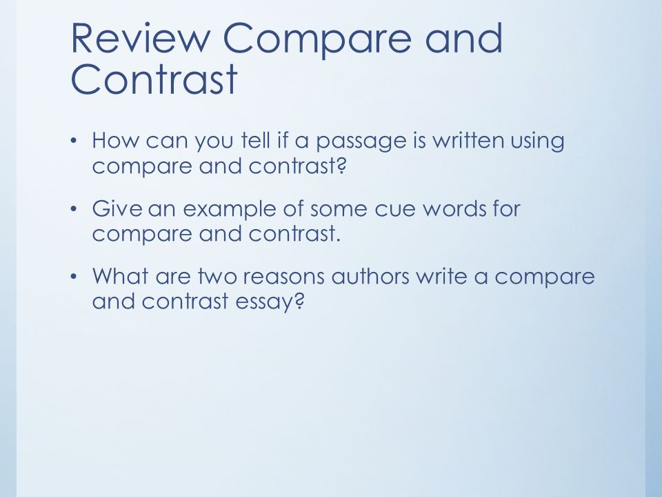 Review Compare and Contrast How can you tell if a passage is written using compare and contrast? Give an example of some cue words for compare and con