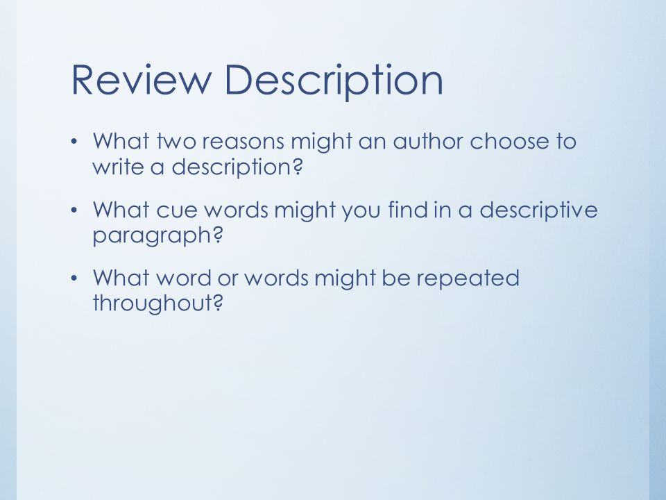 Review Description What two reasons might an author choose to write a description? What cue words might you find in a descriptive paragraph? What word