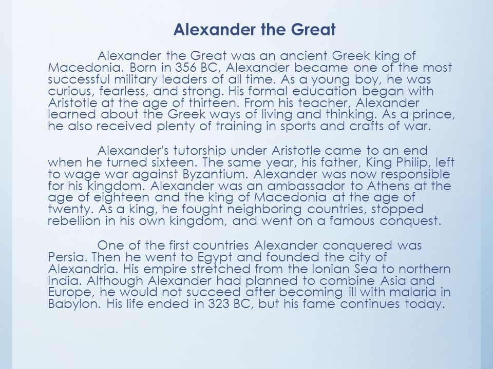 Alexander the Great Alexander the Great was an ancient Greek king of Macedonia. Born in 356 BC, Alexander became one of the most successful military l
