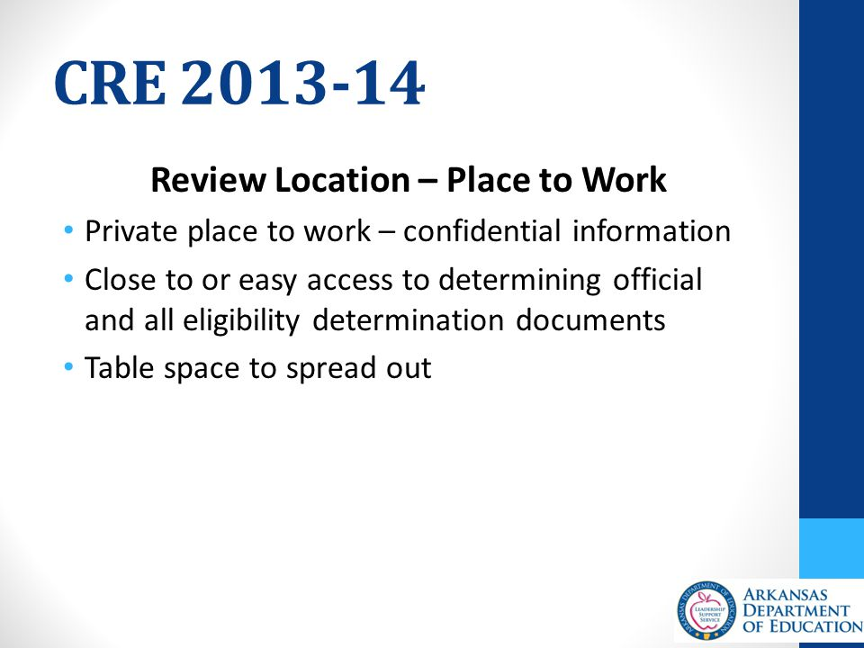 CRE 2013-14 Review Location – Place to Work Private place to work – confidential information Close to or easy access to determining official and all eligibility determination documents Table space to spread out