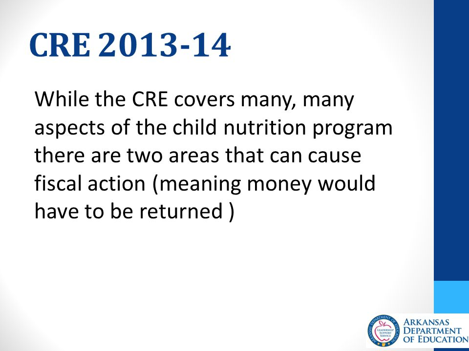 CRE 2013-14 While the CRE covers many, many aspects of the child nutrition program there are two areas that can cause fiscal action (meaning money would have to be returned )
