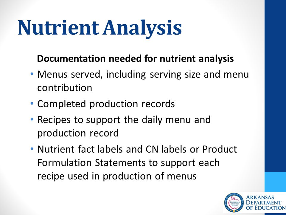 Nutrient Analysis Documentation needed for nutrient analysis Menus served, including serving size and menu contribution Completed production records Recipes to support the daily menu and production record Nutrient fact labels and CN labels or Product Formulation Statements to support each recipe used in production of menus