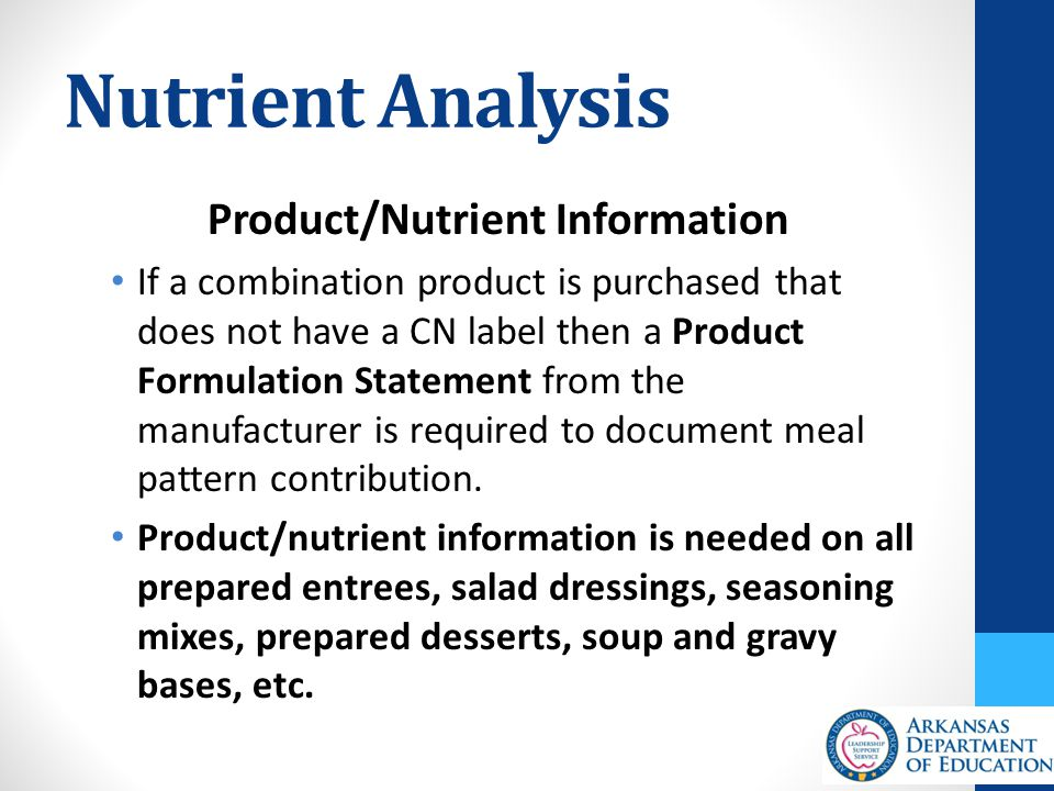 Nutrient Analysis Product/Nutrient Information If a combination product is purchased that does not have a CN label then a Product Formulation Statement from the manufacturer is required to document meal pattern contribution.