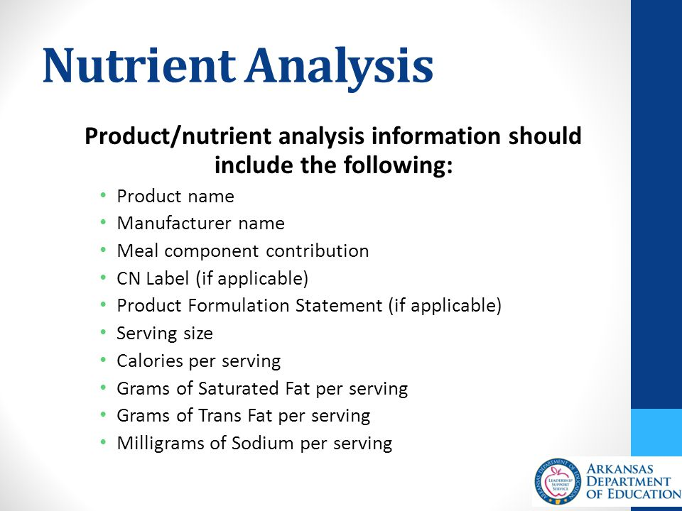 Nutrient Analysis Product/nutrient analysis information should include the following: Product name Manufacturer name Meal component contribution CN Label (if applicable) Product Formulation Statement (if applicable) Serving size Calories per serving Grams of Saturated Fat per serving Grams of Trans Fat per serving Milligrams of Sodium per serving