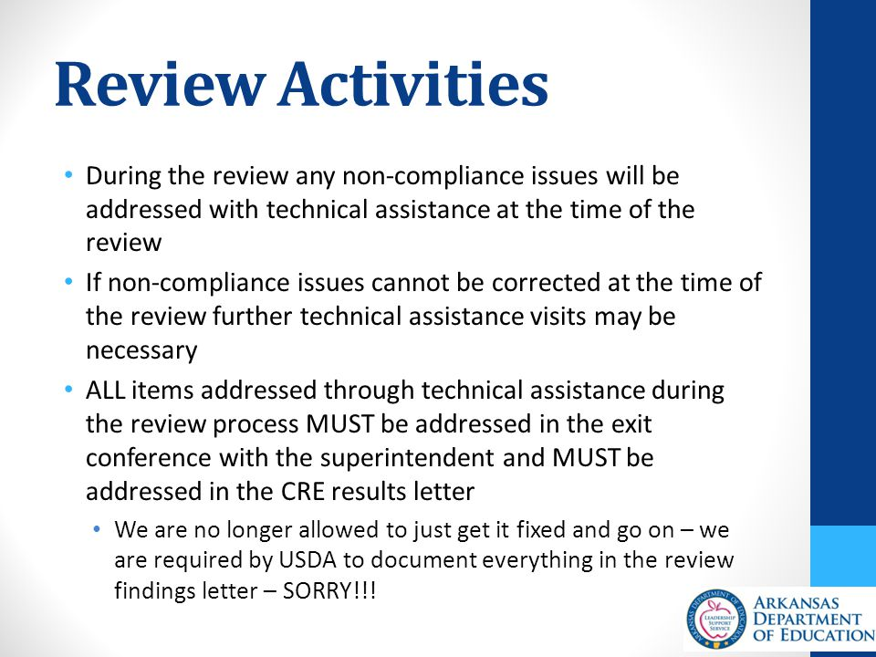 Review Activities During the review any non-compliance issues will be addressed with technical assistance at the time of the review If non-compliance issues cannot be corrected at the time of the review further technical assistance visits may be necessary ALL items addressed through technical assistance during the review process MUST be addressed in the exit conference with the superintendent and MUST be addressed in the CRE results letter We are no longer allowed to just get it fixed and go on – we are required by USDA to document everything in the review findings letter – SORRY!!!