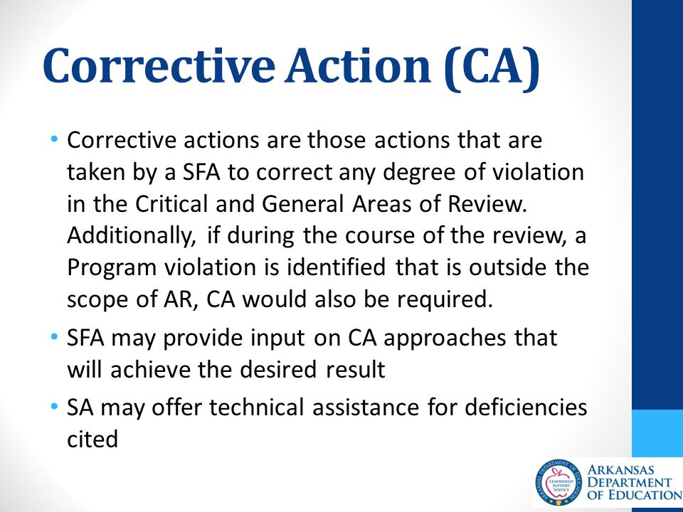 Corrective Action (CA) Corrective actions are those actions that are taken by a SFA to correct any degree of violation in the Critical and General Areas of Review.