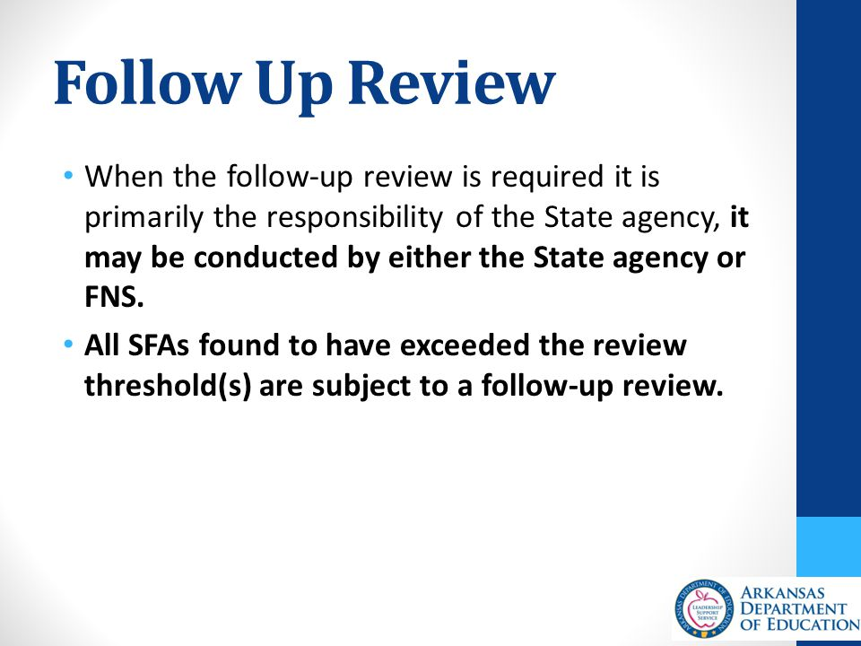 Follow Up Review When the follow-up review is required it is primarily the responsibility of the State agency, it may be conducted by either the State agency or FNS.