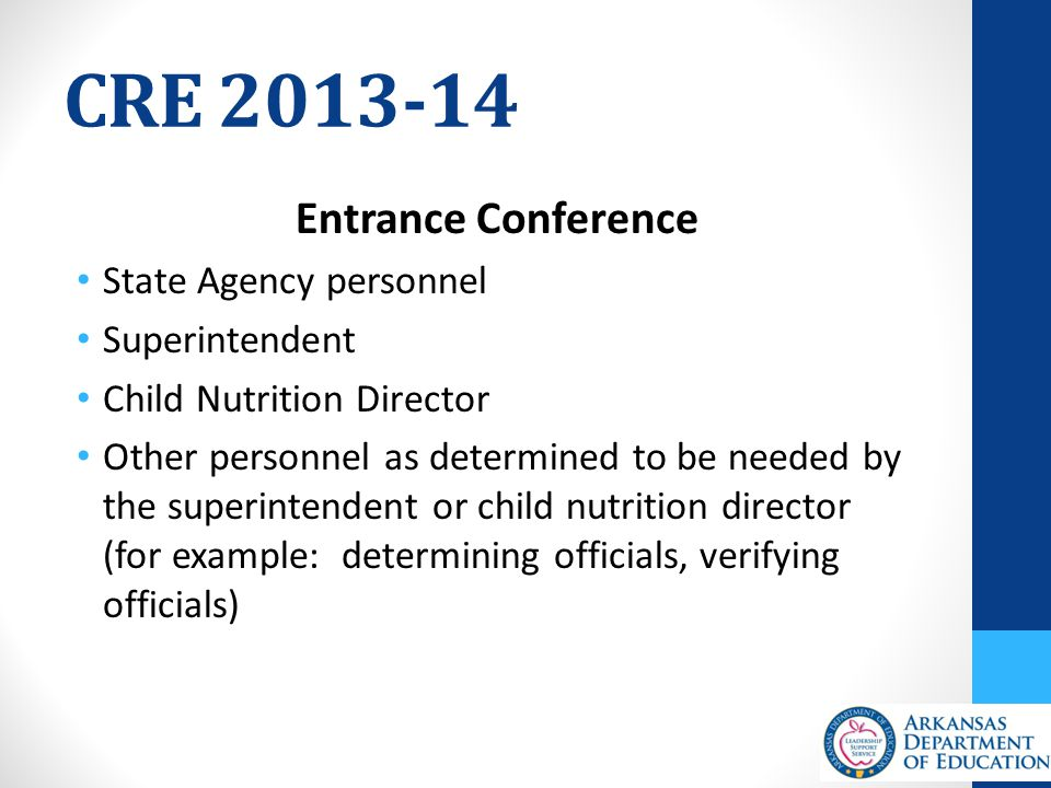 CRE 2013-14 Entrance Conference State Agency personnel Superintendent Child Nutrition Director Other personnel as determined to be needed by the superintendent or child nutrition director (for example: determining officials, verifying officials)