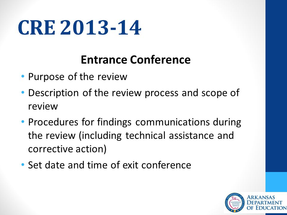 CRE 2013-14 Entrance Conference Purpose of the review Description of the review process and scope of review Procedures for findings communications during the review (including technical assistance and corrective action) Set date and time of exit conference
