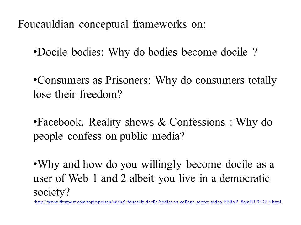 Foucauldian conceptual frameworks on: Docile bodies: Why do bodies become docile ? Consumers as Prisoners: Why do consumers totally lose their freedom