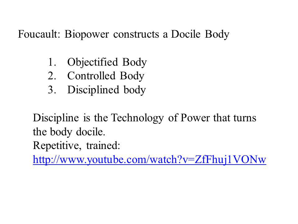 Foucault: Biopower constructs a Docile Body 1. Objectified Body 2.