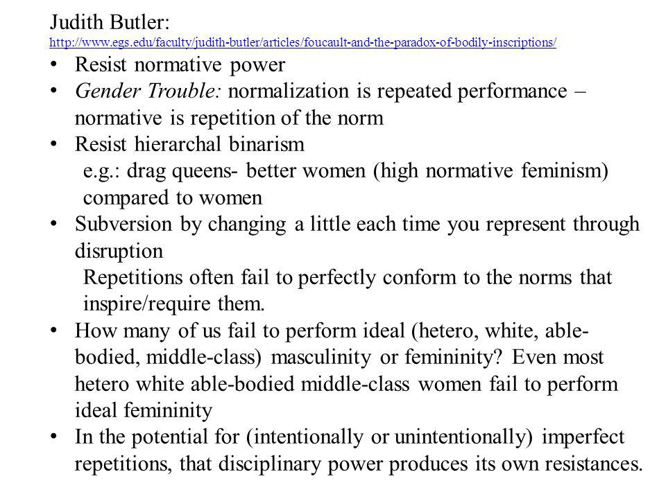 Judith Butler: http://www.egs.edu/faculty/judith-butler/articles/foucault-and-the-paradox-of-bodily-inscriptions/ Resist normative power Gender Troubl