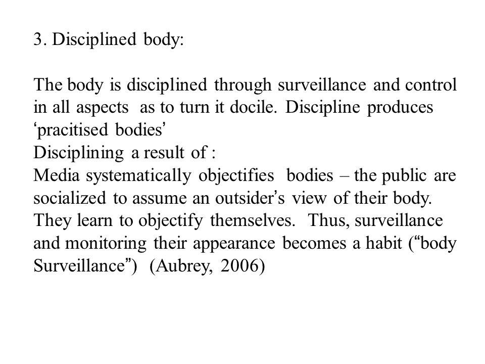3. Disciplined body: The body is disciplined through surveillance and control in all aspects as to turn it docile. Discipline produces pracitised bodi