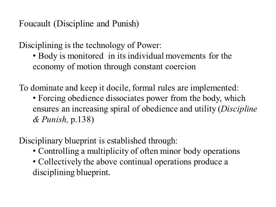 Foucault (Discipline and Punish) Disciplining is the technology of Power: Body is monitored in its individual movements for the economy of motion through constant coercion To dominate and keep it docile, formal rules are implemented: Forcing obedience dissociates power from the body, which ensures an increasing spiral of obedience and utility (Discipline & Punish, p.138) Disciplinary blueprint is established through: Controlling a multiplicity of often minor body operations Collectively the above continual operations produce a disciplining blueprint.