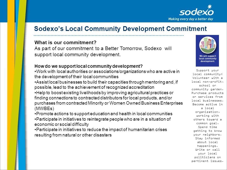 Sodexos Local Community Development Commitment What is our commitment? As part of our commitment to a Better Tomorrow, Sodexo will support local commu