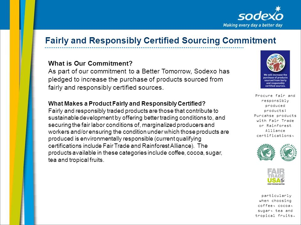Fairly and Responsibly Certified Sourcing Commitment What is Our Commitment? As part of our commitment to a Better Tomorrow, Sodexo has pledged to inc