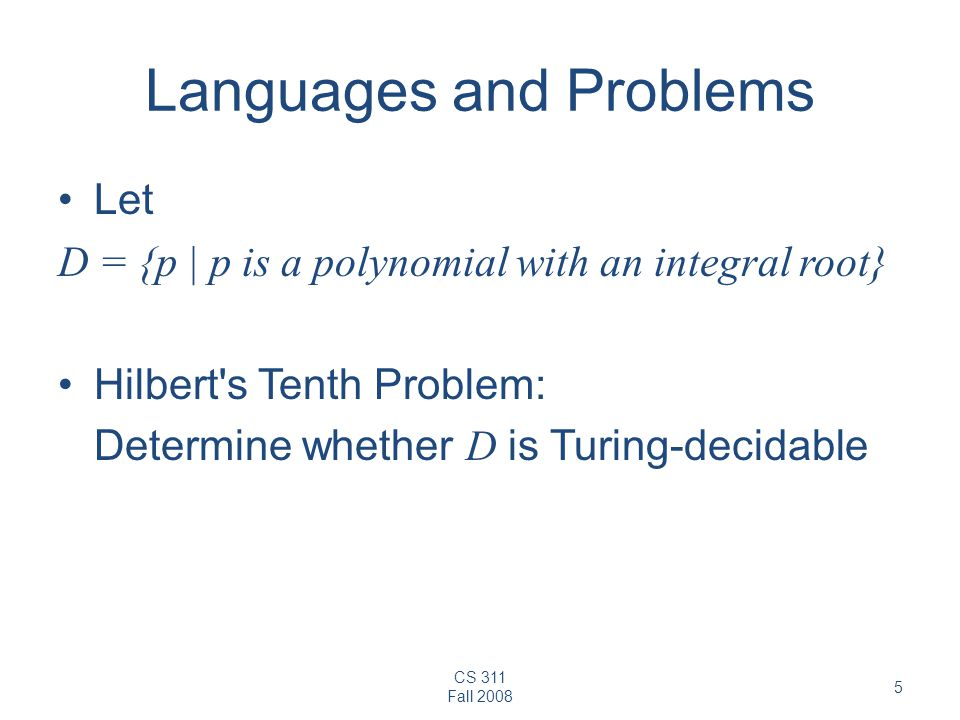 CS 311 Fall 2008 5 Languages and Problems Let D = {p | p is a polynomial with an integral root} Hilbert s Tenth Problem: Determine whether D is Turing-decidable