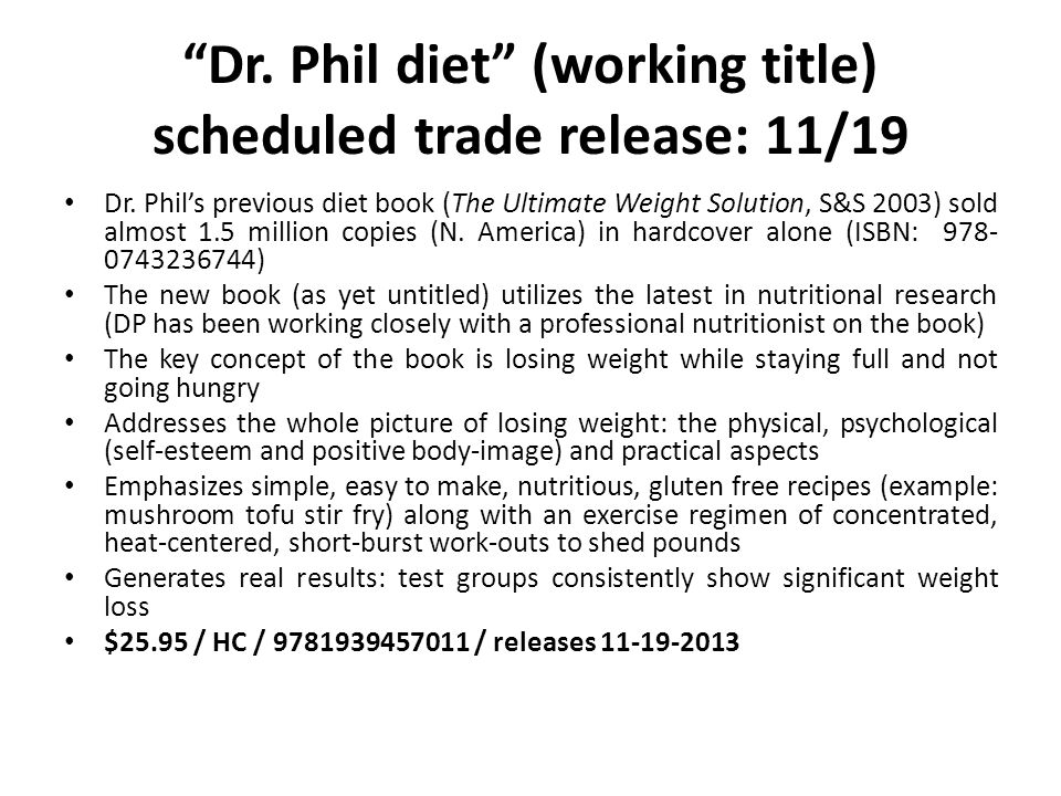 Dr. Phil diet (working title) scheduled trade release: 11/19 Dr. Phils previous diet book (The Ultimate Weight Solution, S&S 2003) sold almost 1.5 mil