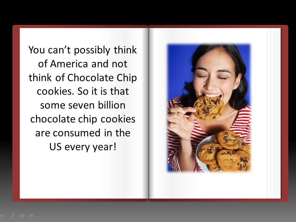 You cant possibly think of America and not think of Chocolate Chip cookies. So it is that some seven billion chocolate chip cookies are consumed in th