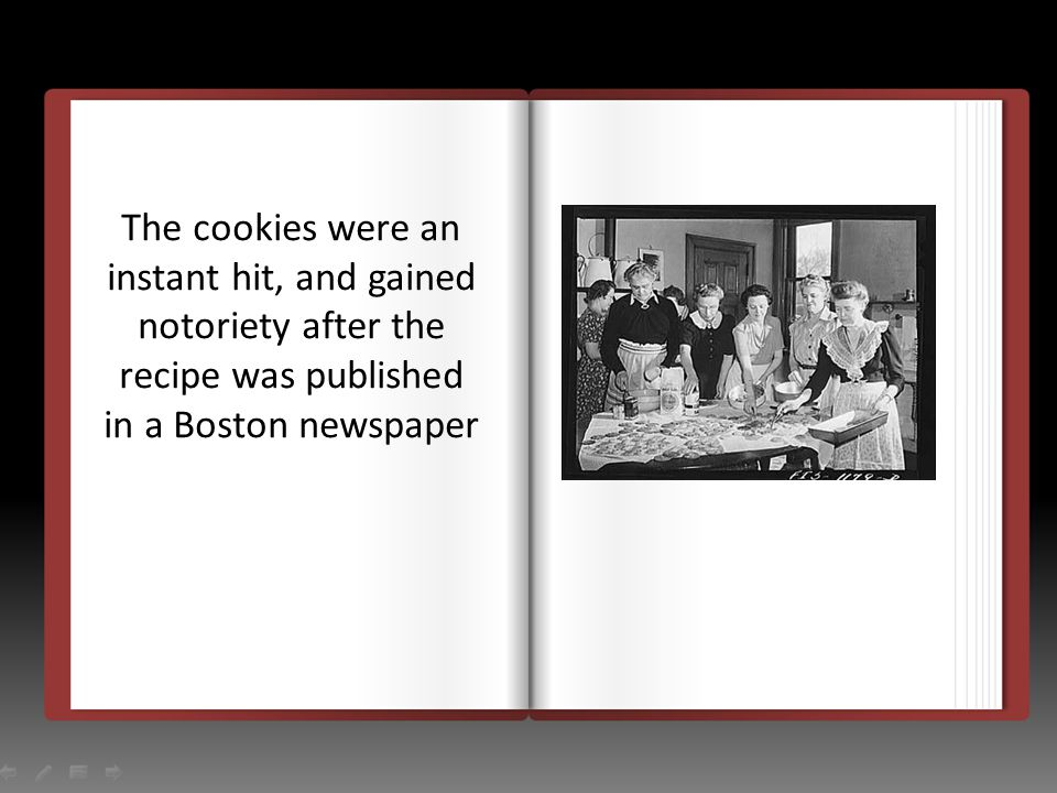 The cookies were an instant hit, and gained notoriety after the recipe was published in a Boston newspaper