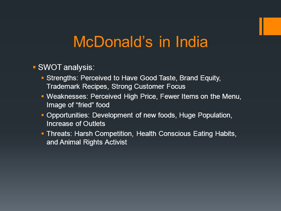 McDonalds in India SWOT analysis: Strengths: Perceived to Have Good Taste, Brand Equity, Trademark Recipes, Strong Customer Focus Weaknesses: Perceive