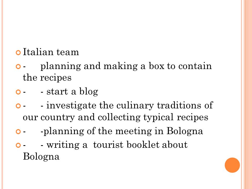 Italian team -planning and making a box to contain the recipes -- start a blog -- investigate the culinary traditions of our country and collecting typical recipes --planning of the meeting in Bologna -- writing a tourist booklet about Bologna