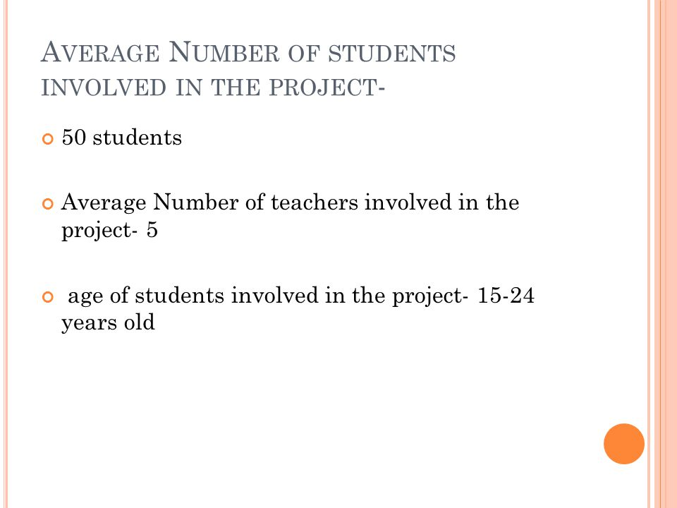 A VERAGE N UMBER OF STUDENTS INVOLVED IN THE PROJECT - 50 students Average Number of teachers involved in the project- 5 age of students involved in the project- 15-24 years old