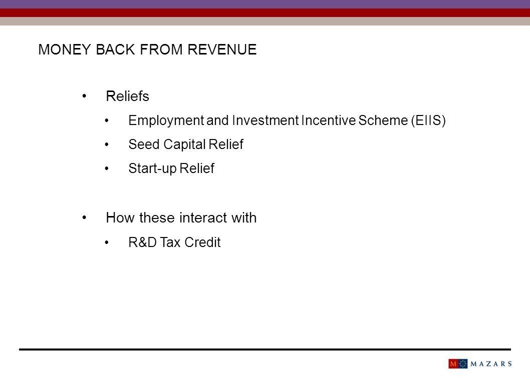 MONEY BACK FROM REVENUE Reliefs Employment and Investment Incentive Scheme (EIIS) Seed Capital Relief Start-up Relief How these interact with R&D Tax Credit