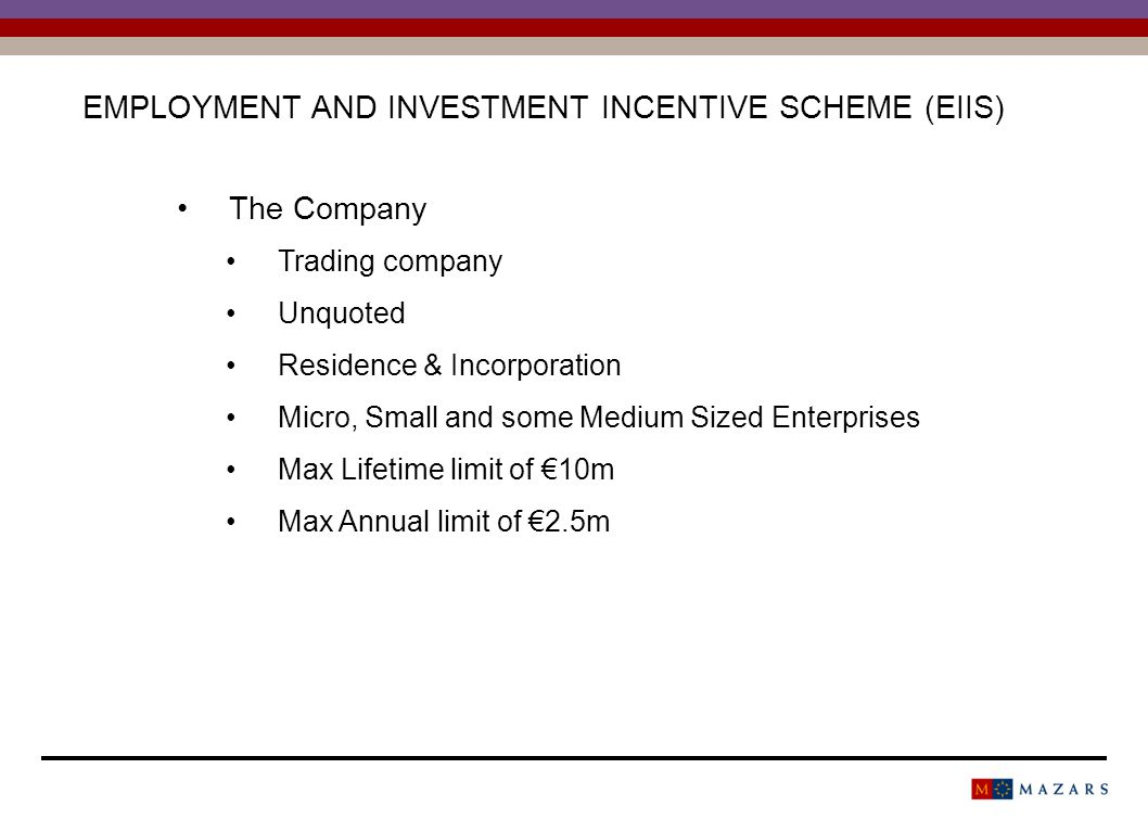 EMPLOYMENT AND INVESTMENT INCENTIVE SCHEME (EIIS) The Company Trading company Unquoted Residence & Incorporation Micro, Small and some Medium Sized Enterprises Max Lifetime limit of 10m Max Annual limit of 2.5m