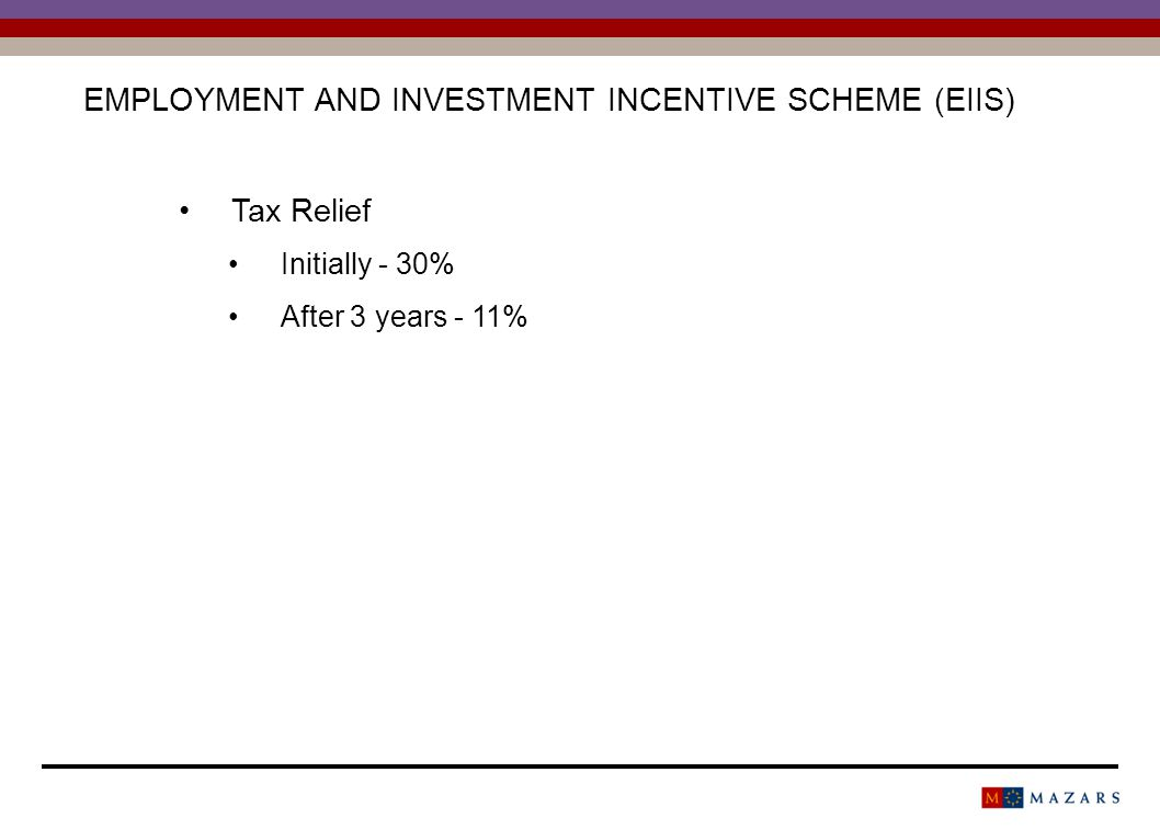 EMPLOYMENT AND INVESTMENT INCENTIVE SCHEME (EIIS) Tax Relief Initially - 30% After 3 years - 11%