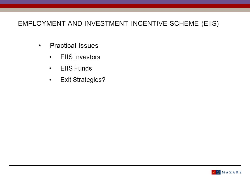 EMPLOYMENT AND INVESTMENT INCENTIVE SCHEME (EIIS) Practical Issues EIIS Investors EIIS Funds Exit Strategies