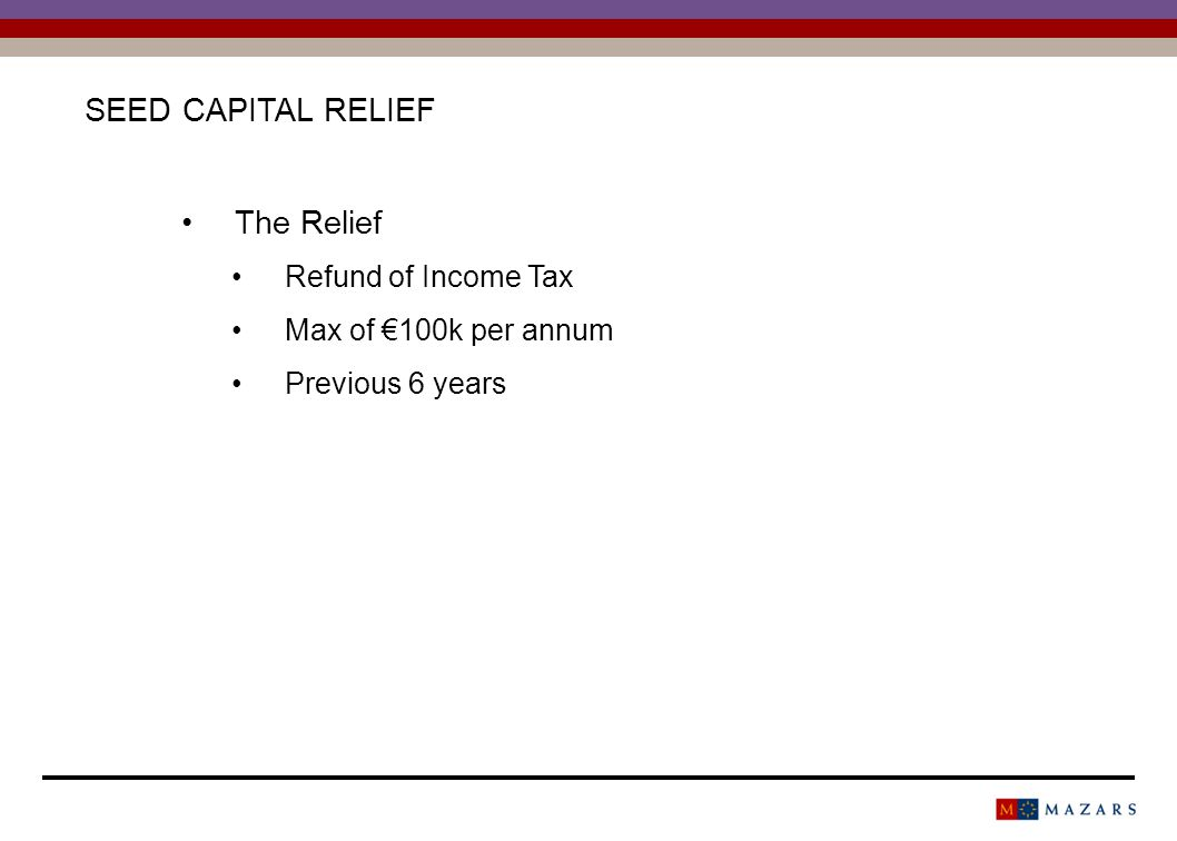 SEED CAPITAL RELIEF The Relief Refund of Income Tax Max of 100k per annum Previous 6 years