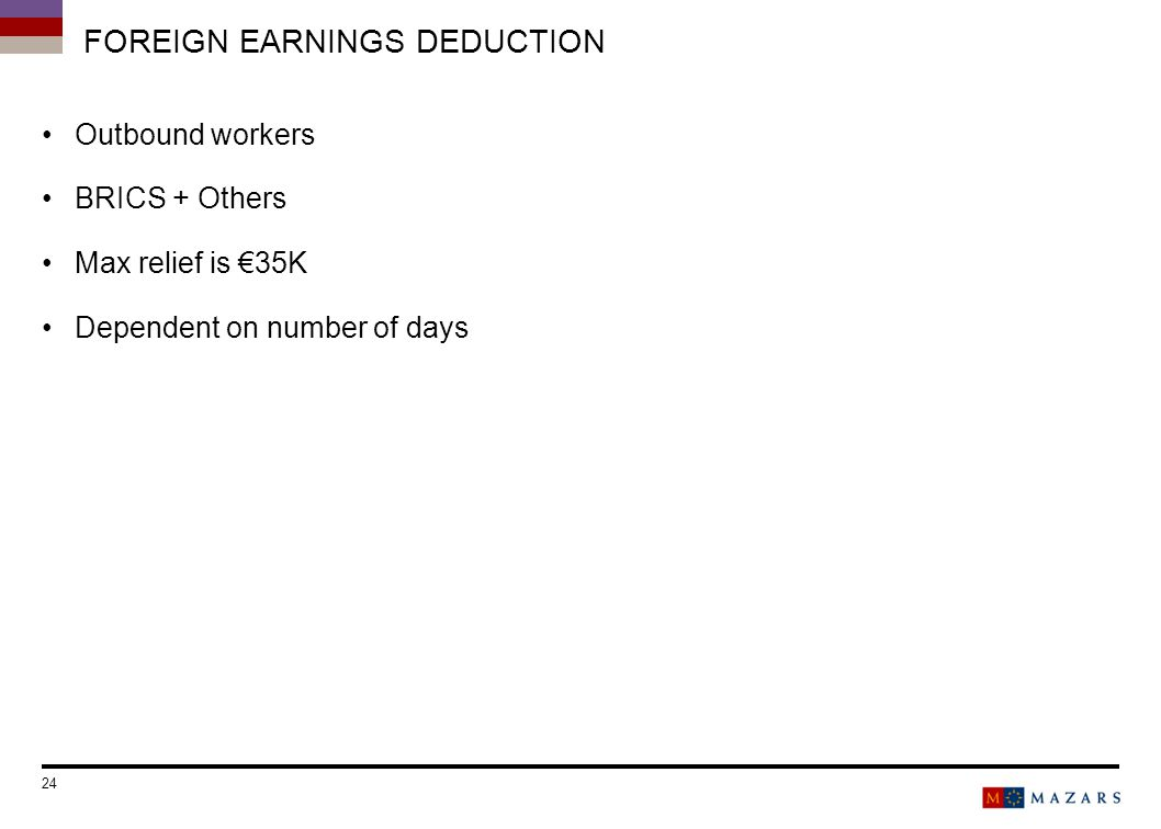 FOREIGN EARNINGS DEDUCTION Outbound workers BRICS + Others Max relief is 35K Dependent on number of days 24