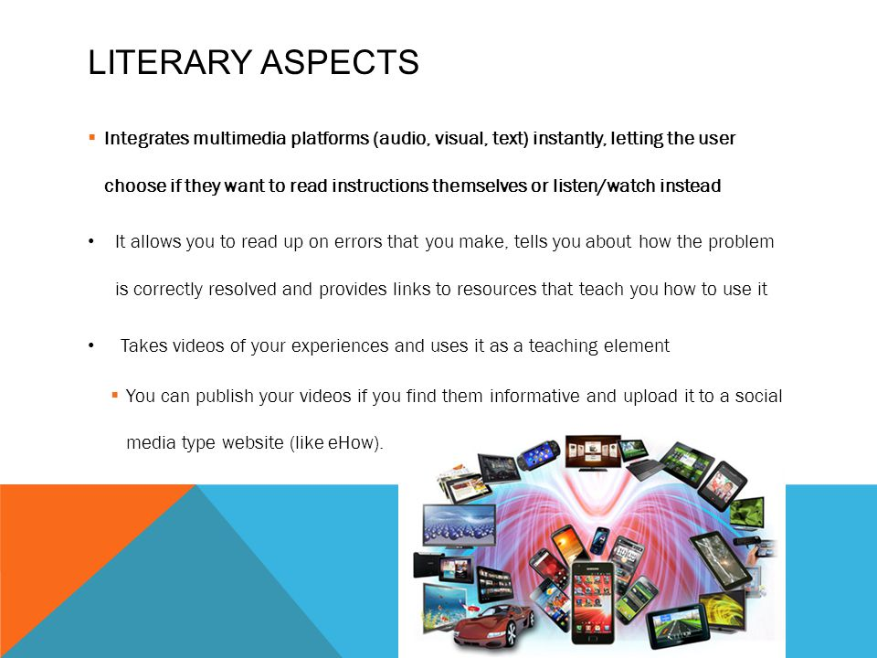 LITERARY ASPECTS Integrates multimedia platforms (audio, visual, text) instantly, letting the user choose if they want to read instructions themselves or listen/watch instead It allows you to read up on errors that you make, tells you about how the problem is correctly resolved and provides links to resources that teach you how to use it Takes videos of your experiences and uses it as a teaching element You can publish your videos if you find them informative and upload it to a social media type website (like eHow).