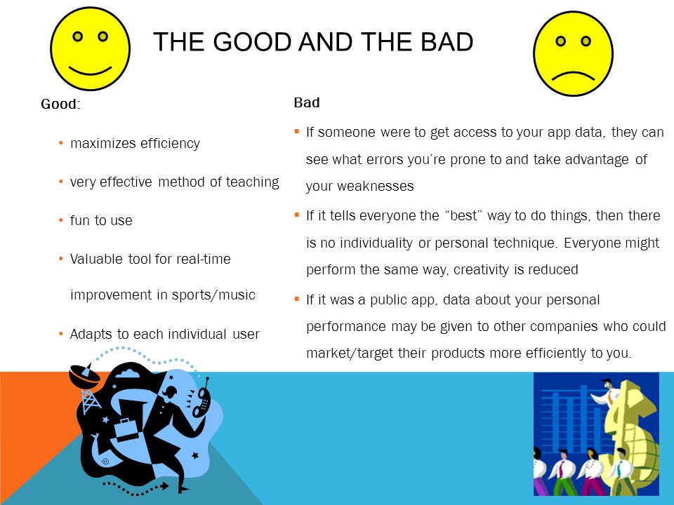THE GOOD AND THE BAD Good: maximizes efficiency very effective method of teaching fun to use Valuable tool for real-time improvement in sports/music Adapts to each individual user Bad If someone were to get access to your app data, they can see what errors youre prone to and take advantage of your weaknesses If it tells everyone the best way to do things, then there is no individuality or personal technique.