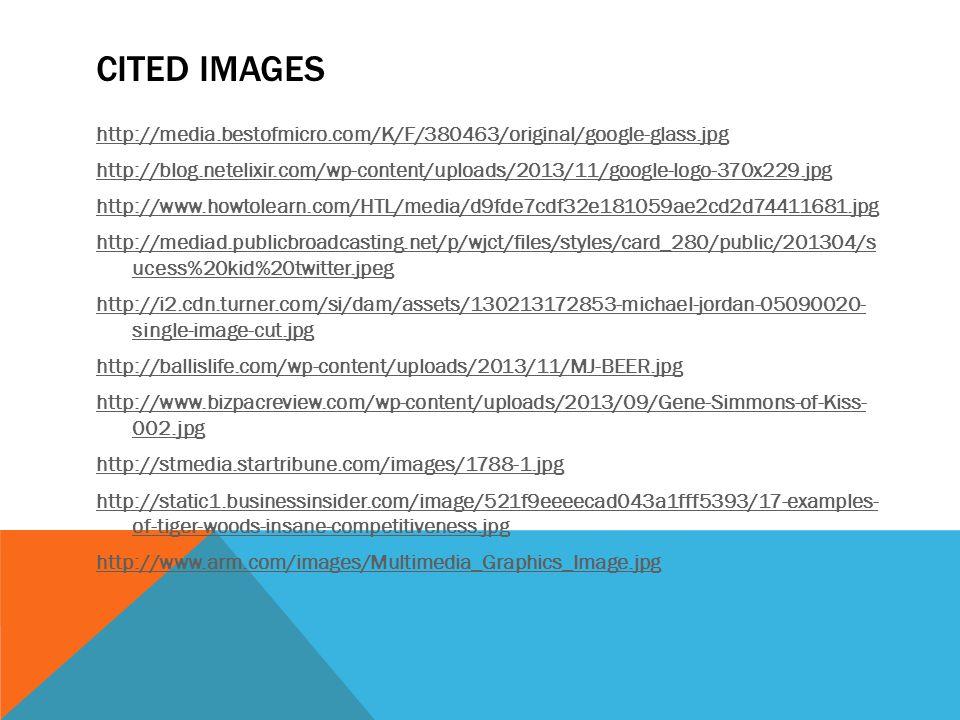 CITED IMAGES http://media.bestofmicro.com/K/F/380463/original/google-glass.jpg http://blog.netelixir.com/wp-content/uploads/2013/11/google-logo-370x229.jpg http://www.howtolearn.com/HTL/media/d9fde7cdf32e181059ae2cd2d74411681.jpg http://mediad.publicbroadcasting.net/p/wjct/files/styles/card_280/public/201304/s ucess%20kid%20twitter.jpeg http://i2.cdn.turner.com/si/dam/assets/130213172853-michael-jordan-05090020- single-image-cut.jpg http://ballislife.com/wp-content/uploads/2013/11/MJ-BEER.jpg http://www.bizpacreview.com/wp-content/uploads/2013/09/Gene-Simmons-of-Kiss- 002.jpg http://stmedia.startribune.com/images/1788-1.jpg http://static1.businessinsider.com/image/521f9eeeecad043a1fff5393/17-examples- of-tiger-woods-insane-competitiveness.jpg http://www.arm.com/images/Multimedia_Graphics_Image.jpg