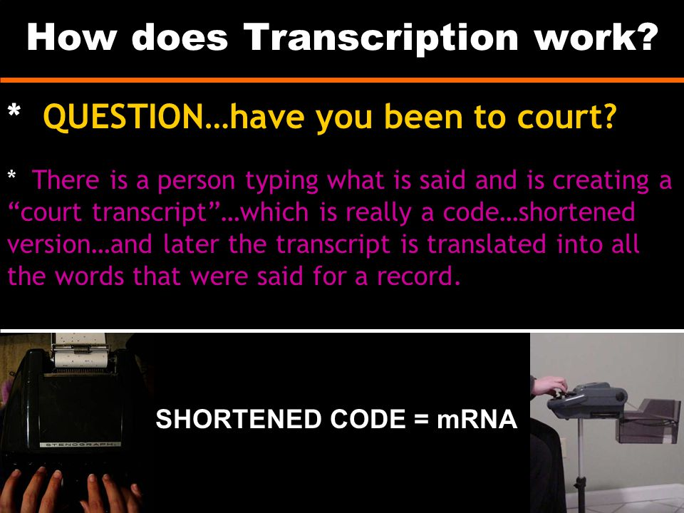 How does Transcription work? * QUESTION…have you been to court? * There is a person typing what is said and is creating a court transcript…which is re