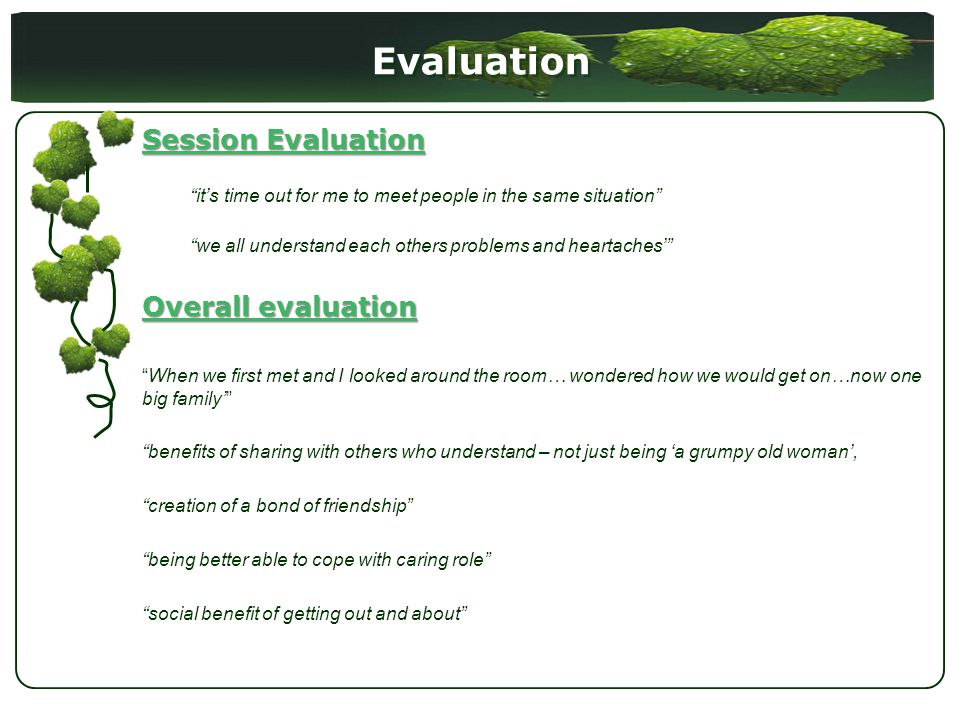Evaluation Session Evaluation its time out for me to meet people in the same situation we all understand each others problems and heartaches Overall evaluation When we first met and I looked around the room… wondered how we would get on…now one big family benefits of sharing with others who understand – not just being a grumpy old woman, creation of a bond of friendship being better able to cope with caring role social benefit of getting out and about