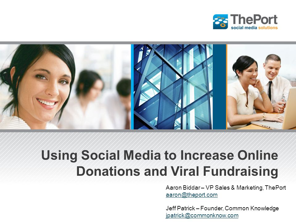 Using Social Media to Increase Online Donations and Viral Fundraising Aaron Biddar – VP Sales & Marketing, ThePort aaron@theport.com Jeff Patrick – Fo