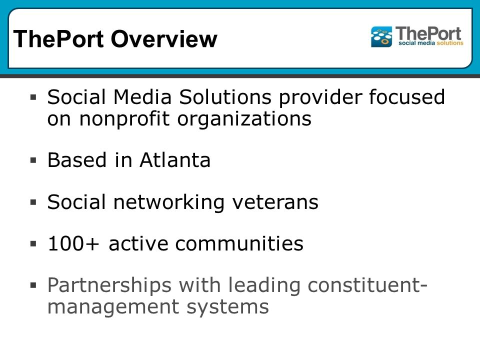 ThePort Overview Social Media Solutions provider focused on nonprofit organizations Based in Atlanta Social networking veterans 100+ active communities Partnerships with leading constituent- management systems