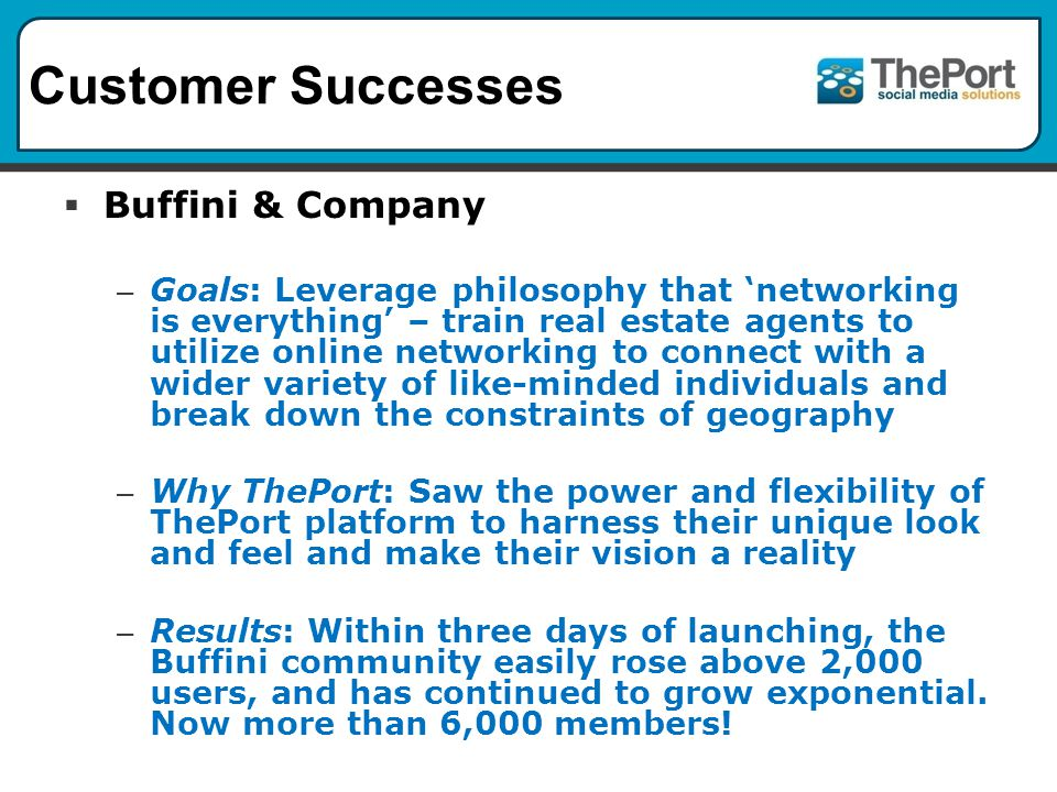 Customer Successes Buffini & Company – Goals: Leverage philosophy that networking is everything – train real estate agents to utilize online networking to connect with a wider variety of like-minded individuals and break down the constraints of geography – Why ThePort: Saw the power and flexibility of ThePort platform to harness their unique look and feel and make their vision a reality – Results: Within three days of launching, the Buffini community easily rose above 2,000 users, and has continued to grow exponential.