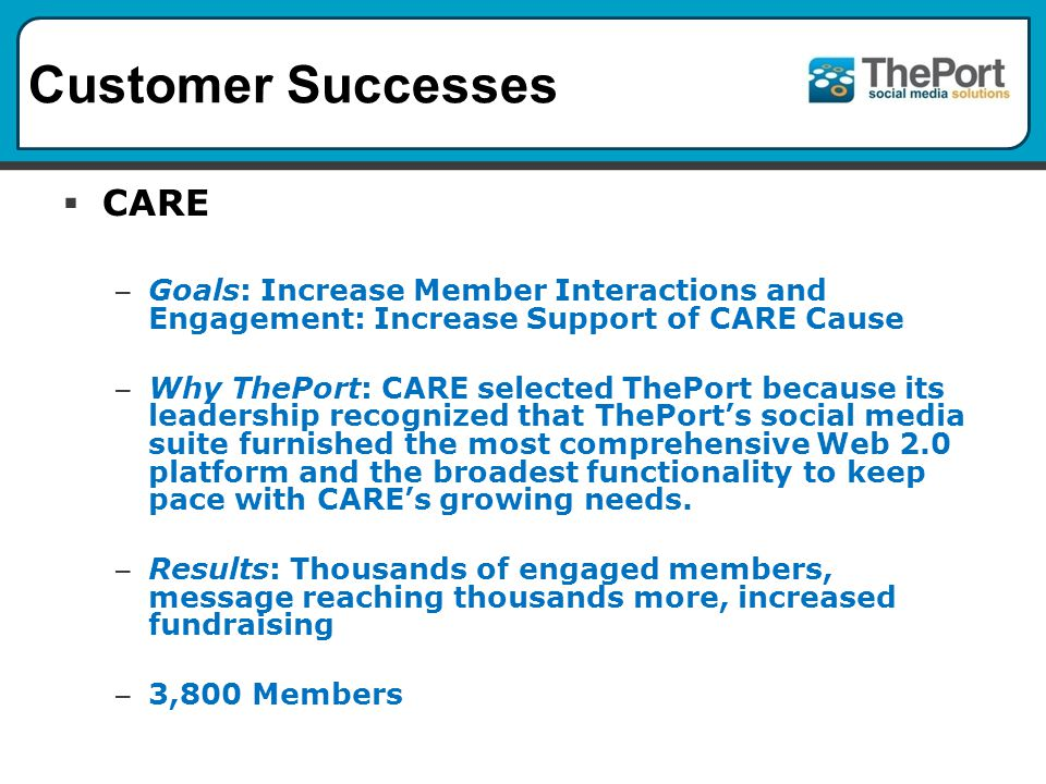 Customer Successes CARE – Goals: Increase Member Interactions and Engagement: Increase Support of CARE Cause – Why ThePort: CARE selected ThePort because its leadership recognized that ThePorts social media suite furnished the most comprehensive Web 2.0 platform and the broadest functionality to keep pace with CAREs growing needs.