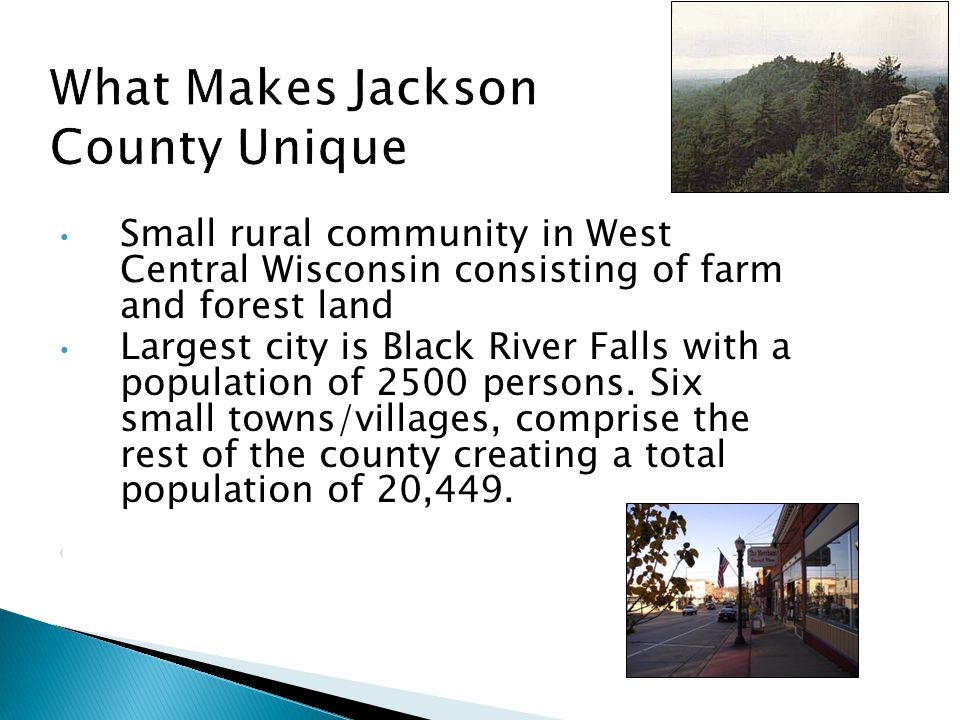 Small rural community in West Central Wisconsin consisting of farm and forest land Largest city is Black River Falls with a population of 2500 persons.